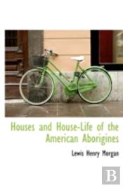 Houses And House-Life Of The American Aborigines
