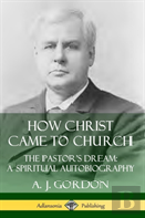 How Christ Came To Church: The Pastor'S Dream; A Spiritual Autobiography (Hardcover)