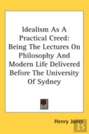 Idealism As A Practical Creed: Being The