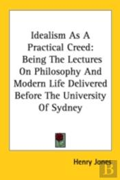 Idealism As A Practical Creed: Being The Lectures On Philosophy And Modern Life Delivered Before The University Of Sydney
