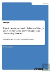 Identity Construction In Rohinton Mistry'S Short Stories 'Lend Me Your Light' And 'Swimming Lessons'