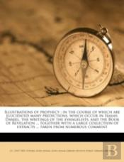 Illustrations Of Prophecy : In The Course Of Which Are Elucidated Many Predictions, Which Occur In Isaiah, Daniel, The Writings Of The Evangelists, An