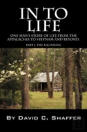 In To Life:  One Man'S Story Of Life From The Appalachia To Viet Nam And Beyond.  Part 1, The Beginning