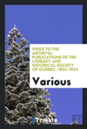 Index To The Archival Publications Of The Literary And Historical Society Of Quebec, 1824-1924