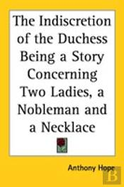 Indiscretion Of The Duchess Being A Story Concerning Two Ladies, A Nobleman And A Necklace
