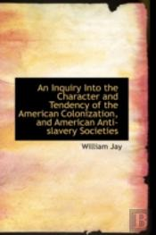 Inquiry Into The Character And Tendency Of The American Colonization, And American Anti-Slavery S
