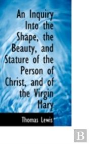 Inquiry Into The Shape, The Beauty, And Stature Of The Person Of Christ, And Of The Virgin Mary