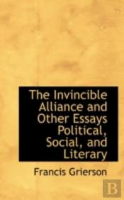 Invincible Alliance And Other Essays Political, Social, And Literary