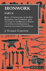 Ironwork - Part Ii - Being A Continuation Of The First Handbook, And Comprising From The Close Of The Mediaeval Period To The End Of The Eighteenth Century, Excluding English Work