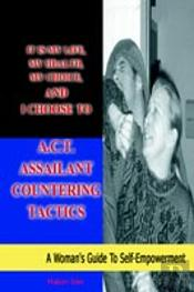 It Is My Life, My Health, My Choice, And I Choose To A.C.T. Assailant Countering Tactics