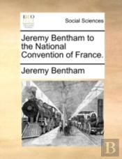 Jeremy Bentham To The National Convention Of France.