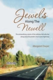 Jewels Along The Newell: The Extraordinary Stories Of The Ordinary Folk Who Live Along One Of Australia'S Most Iconic Highways