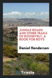 Jungle Roads And Other Trails Of Roosevelt, A Book For Boys