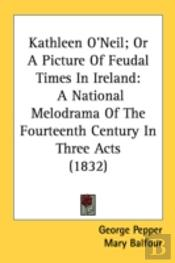 Kathleen O'Neil; Or A Picture Of Feudal