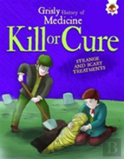 Kill Or Cure - Strange And Scary Treatments
