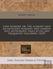 Lady Alimony, Or, The Alimony Lady An Excellent, Pleasant, New Comedy, Duly Authorized, Daily Acted And Frequently Followed. (1659)