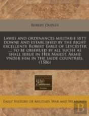 Lawes And Ordinances Militarie Sett Downe And Established By The Right Excellente Robert Earle Of Leycester ...; To Be Obserued By All Suche As Shall