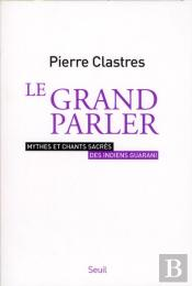 Le Grand Parler. Mythes Et Chants Sacres Des Indiens Guarani