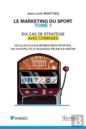 Le Marketing Du Sport - 6 Cas De Strategie - Tome 1