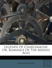 Legends Of Charlemagne: Or, Romance Of T