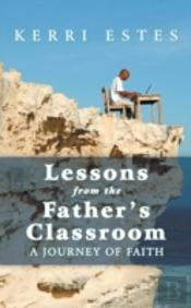 Lessons From The Father'S Classroom: A Journey Of Faith