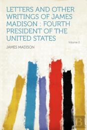 Letters And Other Writings Of James Madison
