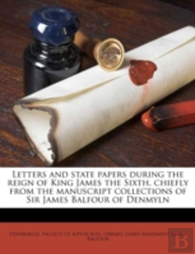 Letters And State Papers During The Reign Of King James The Sixth, Chiefly From The Manuscript Collections Of Sir James Balfour Of Denmyln