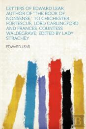 Letters Of Edward Lear, Author Of 'The Book Of Nonsense,' To Chichester Fortescue, Lord Carlingford And Frances, Countess Waldegrave; Edited By Lady Strachey