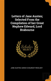 Letters Of Jane Austen; Selected From The Compilation Of Her Great Nephew Edward, Lord Brabourne
