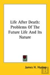 Life After Death: Problems Of The Future Life And Its Nature