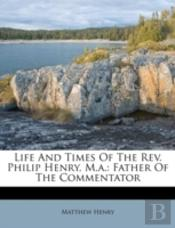 Life And Times Of The Rev. Philip Henry, M.A.: Father Of The Commentator