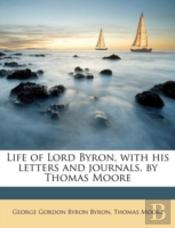 Life Of Lord Byron, With His Letters And Journals, By Thomas Moore