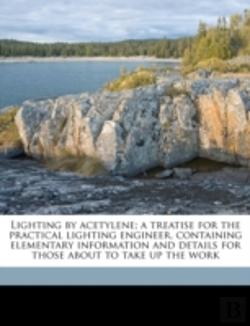 Bertrand.pt - Lighting By Acetylene; A Treatise For The Practical Lighting Engineer, Containing Elementary Information And Details For Those About To Take Up The Wo