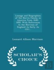 Lineage And Biographies Of The Norris Family In America From 1640-1892: With References To The Norrises Of England As Early As 1311... - Scholar'S Cho