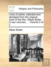 Lives Of Saints, Selected And Abridged From The Original Work Of The Rev. Alban Butler. In Two Volumes. ...  Volume 2 Of 2