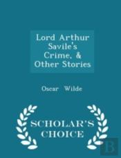 Lord Arthur Savile'S Crime, & Other Stories - Scholar'S Choice Edition
