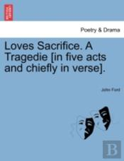 Loves Sacrifice. A Tragedie (In Five Acts And Chiefly In Verse).