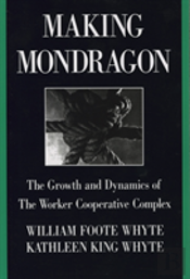 Making Mondragon: The Growth And Dynamics Of The Worker Cooperative Complex