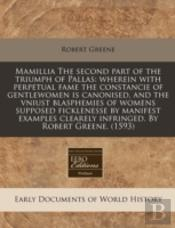 Mamillia The Second Part Of The Triumph Of Pallas: Wherein With Perpetual Fame The Constancie Of Gentlewomen Is Canonised, And The Vniust Blasphemies