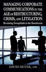 Managing Corporate Communications In The Age Of Restructuring, Crisis, And Litigation