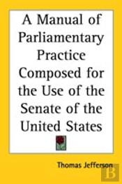 Manual Of Parliamentary Practice Composed For The Use Of The Senate Of The United States