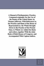 Manual of Parliamentary Practice, Composed Originally for the Use of the Senate of the United States. by Thomas Jefferson. with References to the Practice and Rules of the House of Representatives. th