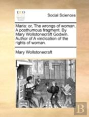 Maria: Or, The Wrongs Of Woman. A Posthumous Fragment. By Mary Wollstonecraft Godwin. Author Of A Vindication Of The Rights Of Woman.