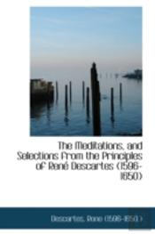 Meditations, And Selections From The Principles Of Rene Descartes (1596-1650)