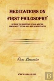 Meditations On First Philosophy - In Which The Existence Of God And The Immortality Of The Soul Are Demonstrated.
