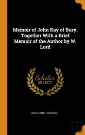 Memoir Of John Kay Of Bury, Together With A Brief Memoir Of The Author By W. Lord