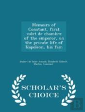 Memoirs Of Constant, First Valet De Chambre Of The Emperor, On The Private Life Of Napoleon, His Fam - Scholar'S Choice Edition