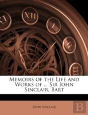 Memoirs Of The Life And Works Of ... Sir