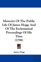 Memoirs Of The Public Life Of James Hogg; And Of The Ecclesiastical Proceedings Of His Time (1798)