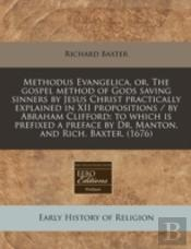 Methodus Evangelica, Or, The Gospel Method Of Gods Saving Sinners By Jesus Christ Practically Explained In Xii Propositions / By Abraham Clifford; To